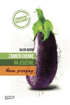 """Julita Bator, """"Zamień chemię na jedzenie: nowe przepisy"""", Znak, Kraków 2014. 269 stron"""