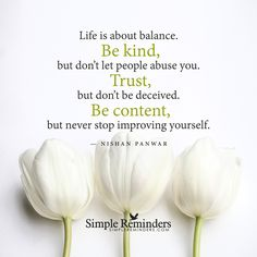 "mysimplereminders: """"Life is about balance. Be kind, but don't let people abuse you. Trust, but don't be deceived. Be content, but never stop improving yourself."" — Nishan Panwar """