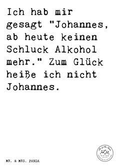 """Spruch: Ich hab mir gesagt """"Johannes, ab heute keinen Schluck Alkohol mehr."""" Zum Glück heiße ich nicht Johannes. - Sprüche, Zitat, Zitate, Lustig, Weise Spruch, Freund, Kumpel, Johannes, bester Freund, Geschenk Mann, Männer, saufen, Trinkspruch"""
