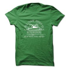 Woodworking T-Shirt - All I Care About Is Woodworking And Like Maybe Three People And Beer