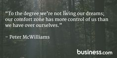 """Quote of the day: """"To the degree we're not living our dreams; our comfort zone has more control of us than we have over ourselves."""" - Peter McWilliams"""