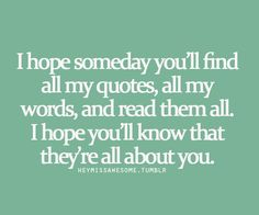I hope someday you'll find all my quotes, all my words, and read them all. I hope you'll know that they're all about you.(cuteqts)  submit quotes here