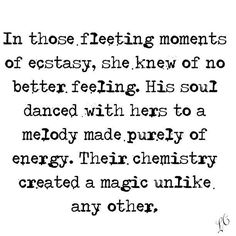 In those fleeting moments of ecstasy, she knew of no better feeling. His soul danced with hers to a melody made purely of energy. Their chemistry created a magic unlike any other.