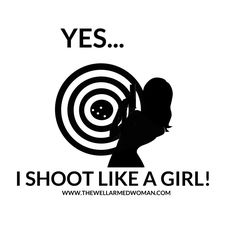 Yes....I SHOOT LIKE A GIRL!  I hit my target!  Girls and guns.