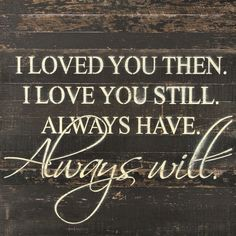 I Loved You Then. I Love You Still. Always Have. Always Will - Painted Sign - 28x28 *Reclaimed Woods- Colors and Finishes May Vary