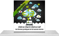 Click to Chat & Click to Call - Les bonnes pratiques en 10 succes stories