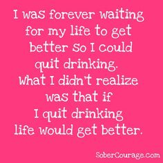 I was forever waiting for my life to get better so I could quite drinking. What I didn't realize was that if I quit drinking, life would get better. applies to anything self-destructive. Hump Day Quotes, Aa Quotes, Sober Quotes, Sobriety Quotes, Quotes Friday, Sobriety Gifts, Funny Quotes, Success Quotes, Drug Quotes