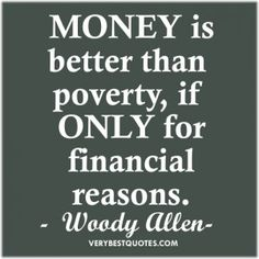 MONEY is better than poverty, if ONLY for financial reasons. -woody allen-