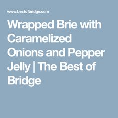 Wrapped Brie with Caramelized Onions and Pepper Jelly   The Best of Bridge