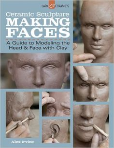 Ceramic Sculpture: Making Faces: A Guide to Modeling the Head and Face with Clay: Alex Irvine: 0884158736123: Amazon.com: Books