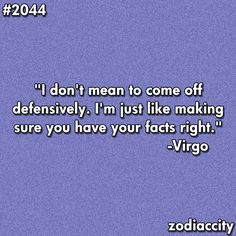 Being a Virgo, and having all four of your children....AND your mother being Virgos, this can sometimes be a BIG problem when it comes to acting defensively, or putting someone else ON the defensive.  YIKES!  Believe me...it ain't pretty! lol