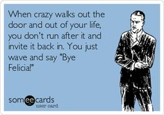 "When crazy walks out the door and out of your life, you don't run after it and invite it back in. You just wave and say ""Bye Felicia!"" 