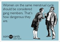 Women on the same menstrual cycle should be considered gang members. That's how dangerous they are.