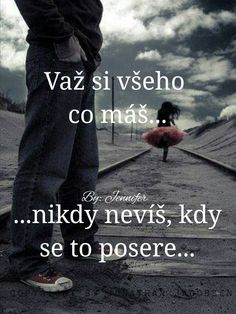 važ si všeho co máš. nikdy nevíš, kdy se to posere. True Quotes About Life, Life Quotes, Sad Love, Motto, Slogan, Best Quotes, Quotations, Real Life, Jokes