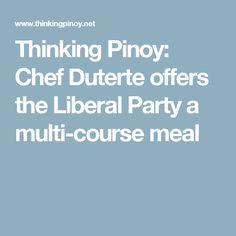 Thinking Pinoy: Chef Duterte offers the Liberal Party a multi-course meal