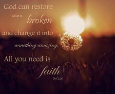 God can restore what is broken, and turn it into something amazing. All you need is faith. Joel 2:25