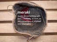 Meraki: to do something with soul, creativity or love; to put something of yourself into your work. Greek