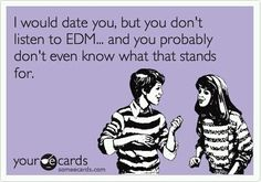 I would date you but you don't listen to EDM and you probably don't even know what that stands for.