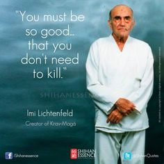 YOU MUST BE SO GOOD THAT YOU DON'T NEED TO KILL  -IMI LICHTENFELD, creator of Krav Maga https://www.facebook.com/shihanessence