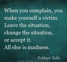 When you complain, you make yourself a victim. Leave the situation, change the situation, or accept it. All else is madness. Eckhart Tolle