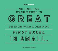 """No one can ever excel in great things who does not first excel in small."" —St. Francis Xavier #quotes"