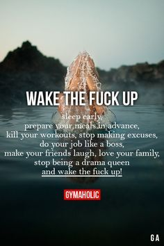 Wake The Fuck Up  Sleep early, prepare your meals in advance, kill your workouts, stop making excuses, do your job like a boss, make your friends laugh, love your family. Stop being a dram queen and wake the fuck up !