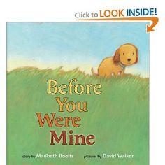 Before You Were Mine..... Precious book about adopting a puppy from a shelter. I love adopting dogs! Everyone needs to if you can.