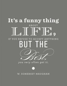 it's a funny thing about life, if you refuse to accept anything but the best, you very often get it.