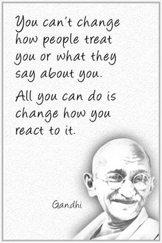 "Quote by Gandhi: ""You can't change how people treat or what they say about you. All you can do is change how you react to it."" ..... #quote #lifequote #inspiration #mindfulness #gandhi #inspirationalquote #QuoteToLiveBy"