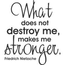 What does not destroy me, makes me stronger. --Friedrich Nietzsche
