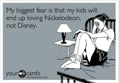 My biggest fear is that my kids will end up loving Nickelodeon, not Disney.  | Disney Humor | Disney Funny |