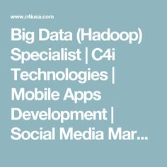 Big Data (Hadoop) Specialist | C4i Technologies | Mobile Apps Development | Social Media Marketing