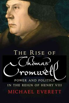 The Rise of Thomas Cromwell: Power and Politics in the Reign of Henry Viii