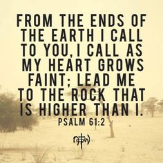 My heart grows faint, lead me to The Rock that is higher than I.  Psalm 61:2