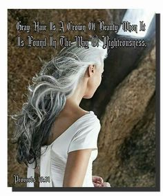Gray Hair Is A Crown Of Beauty When It  Is Found In The Way Of Righteousness. Proverbs 16:31