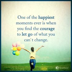 One of the happiest moments ever is when you find the courage to let go of what you can't change. Happy Quotes, Positive Quotes, Courage Quotes, Quotes About Everything, Tough Times, Happy Moments, Be Yourself Quotes, Letting Go, Inspirational Quotes