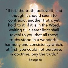 """ADVICE FROM CHARLES SPURGEON WHEN FIND A PERCEIVED CONTRADICTION IN SCRIPTURE- """"If it is the truth, believe it; and though it should seem to contradict another truth, yet hold to it, if it is in the Word, waiting till clearer light shall reveal to you that all these truths stood in a wonderful harmony and consistency which, at first, you could not perceive.  In doctrine, buy the truth."""""""