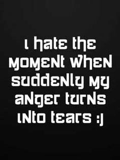 I say this all the time, I hate when I get so angry I cry cause I feel the person making me angry thinks they've gotten to me.