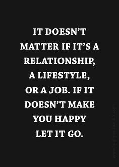 It doesn't matter if it's a relationship, a lifestyle, or a job, if it doesn't make you happy, let it go.