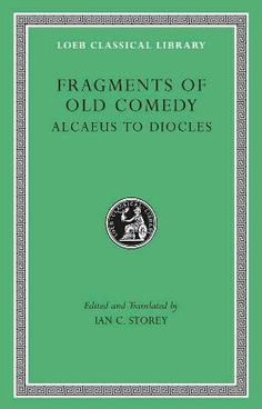 Fragments of old comedy / edited and traslated by Ian C. Storey - Cambridge : Harvard University Press, 2011 Vol. 1: Alcaeus to Diocles -- vol. 2: Diopeithes to Pherecrates -- vol. 3: Philonicus to Xenophon, Adespota