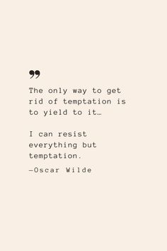 The only way to get rid of temptation is to yield to it… I can resist everything but temptation. —Oscar Wilde