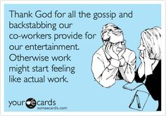 Funny Workplace Ecard: Thank God for all the gossip and backstabbing our co-workers provide for our entertainment. Otherwise work might start feeling like actual work. Work Memes, Work Quotes, Work Humor, Great Quotes, Funny Quotes, Funny Memes, Hilarious, Work Funnies, Work Sarcasm