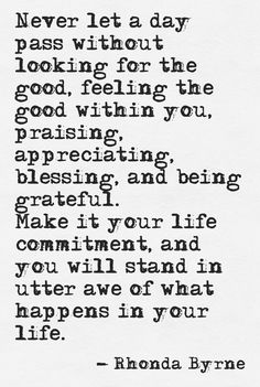 Never let a day pass without looking for the good, feeling the good within you, praising, appreciating, blessing, and being grateful.  Make it your life commitment, and you will stand in utter awe of what happens in your life.