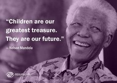 """Children are our greatest treasure. They are our future."" - Nelson Mandela 