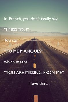 "In French you don't really say ""I MISS YOU"", you say, ""TU ME MANQUES"" which means ""YOU ARE MISSING FROM ME""..... I love that..."