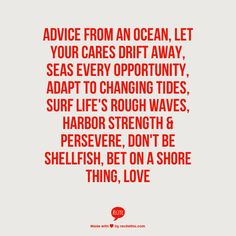 Advice from an ocean, let your cares drift away, seas every opportunity, adapt to changing tides, surf life's rough waves, harbor strength & persevere, don't be shellfish, bet on a shore thing,  LOVE