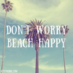 Don't worry, beach happy.