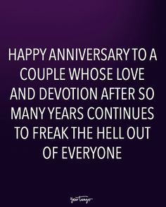 """""""Happy anniversary to a couple whose love and devotion after so many years continues to freak the hell out of everyone."""""""