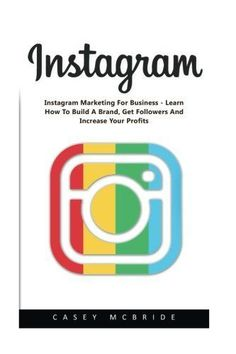 Instagram: Instagram Marketing For Business – Learn How To Build A Brand, Get Followers And Increase Your Profits! (Instagram, Social Media…
