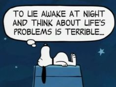 To lie awake at night and think about life's problems is terrible...